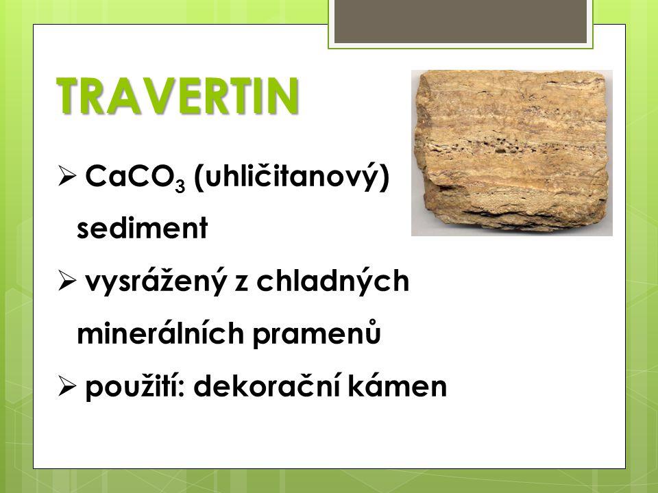 TRAVERTIN  CaCO 3 (uhličitanový) sediment  vysrážený z chladných minerálních pramenů  použití: dekorační kámen