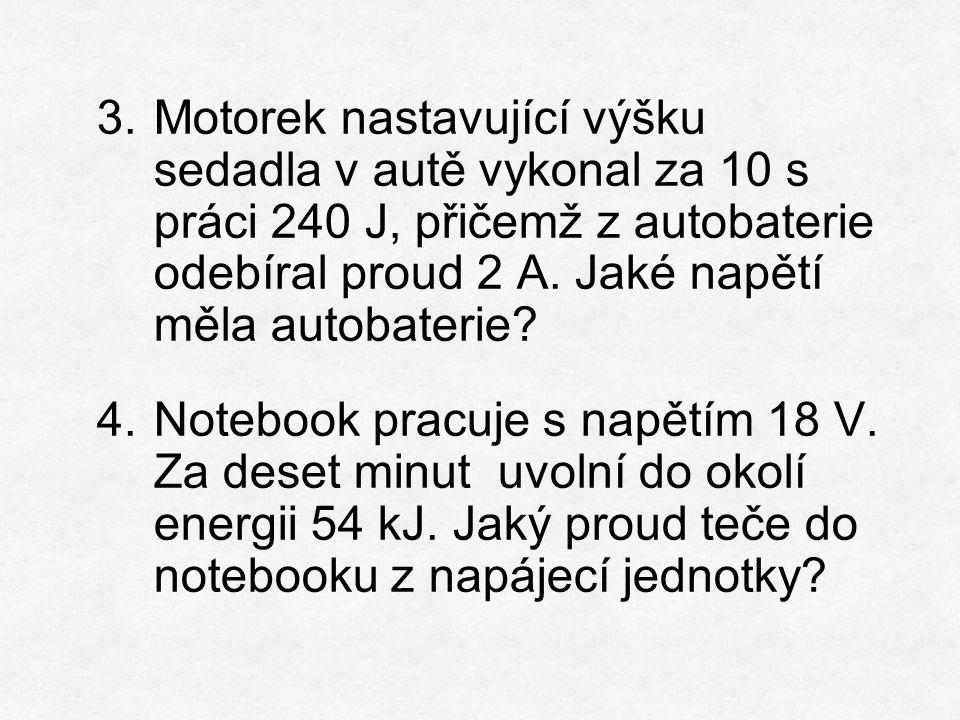 3.Motorek nastavující výšku sedadla v autě vykonal za 10 s práci 240 J, přičemž z autobaterie odebíral proud 2 A. Jaké napětí měla autobaterie? 4.Note