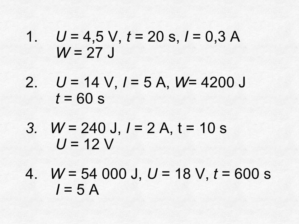 1. U = 4,5 V, t = 20 s, I = 0,3 A W = 27 J 2. U = 14 V, I = 5 A, W= 4200 J t = 60 s 3.W = 240 J, I = 2 A, t = 10 s U = 12 V 4.W = 54 000 J, U = 18 V,