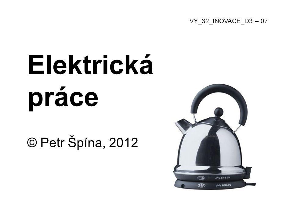 Elektrická práce © Petr Špína, 2012 VY_32_INOVACE_D3 – 07