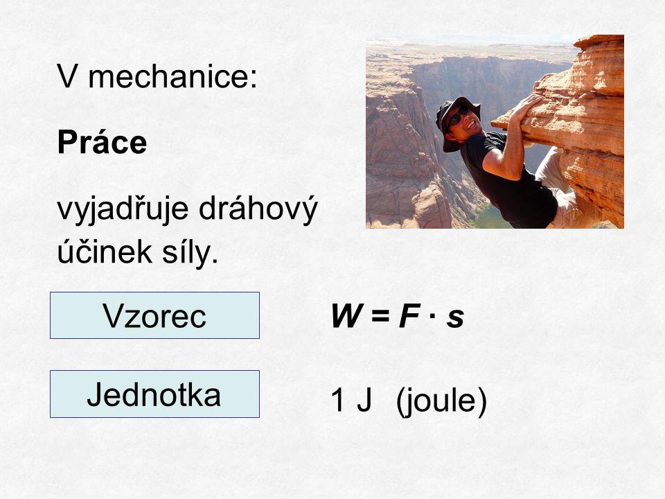 V mechanice: Práce vyjadřuje dráhový účinek síly. W = F ∙ s 1 J(joule) Vzorec Jednotka