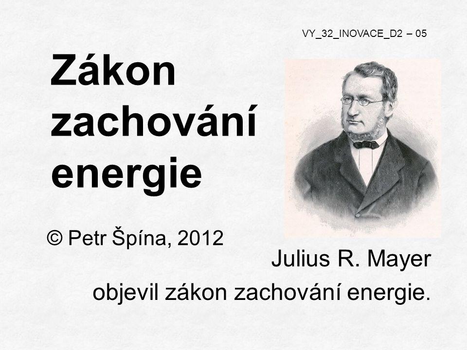 © Petr Špína, 2012 VY_32_INOVACE_D2 – 05 Zákon zachování energie Julius R.