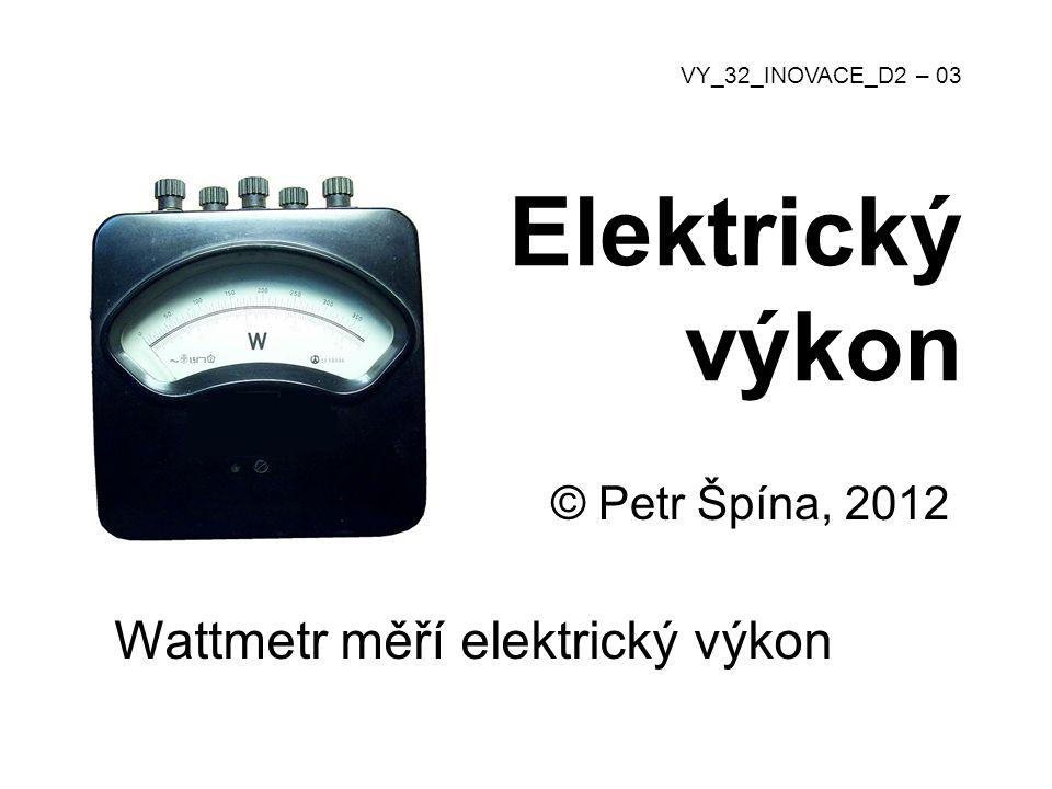Elektrický výkon © Petr Špína, 2012 VY_32_INOVACE_D2 – 03 Wattmetr měří elektrický výkon