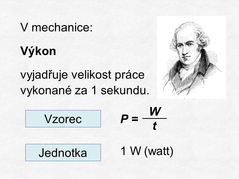 V mechanice: Výkon vyjadřuje velikost práce vykonané za 1 sekundu. Vzorec Jednotka P = WtWt 1 W(watt)