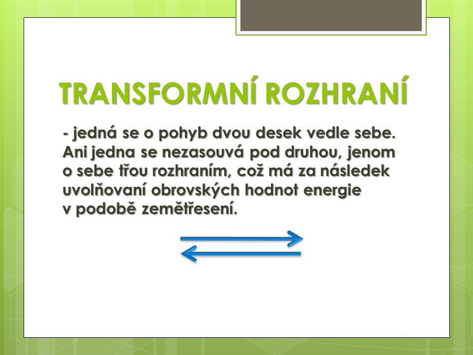 TRANSFORMNÍ ROZHRANÍ - jedná se o pohyb dvou desek vedle sebe. Ani jedna se nezasouvá pod druhou, jenom o sebe třou rozhraním, což má za následek uvol