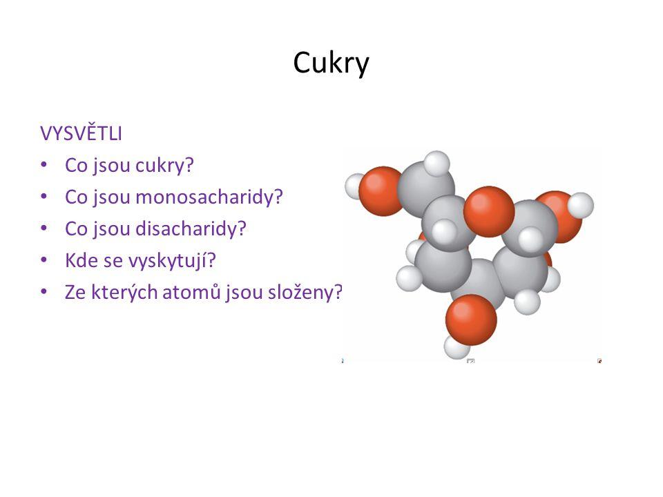 Cukry VYSVĚTLI Co jsou cukry? Co jsou monosacharidy? Co jsou disacharidy? Kde se vyskytují? Ze kterých atomů jsou složeny?