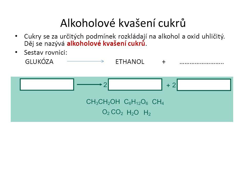 Alkoholové kvašení cukrů Cukry se za určitých podmínek rozkládají na alkohol a oxid uhličitý. Děj se nazývá alkoholové kvašení cukrů. Sestav rovnici: