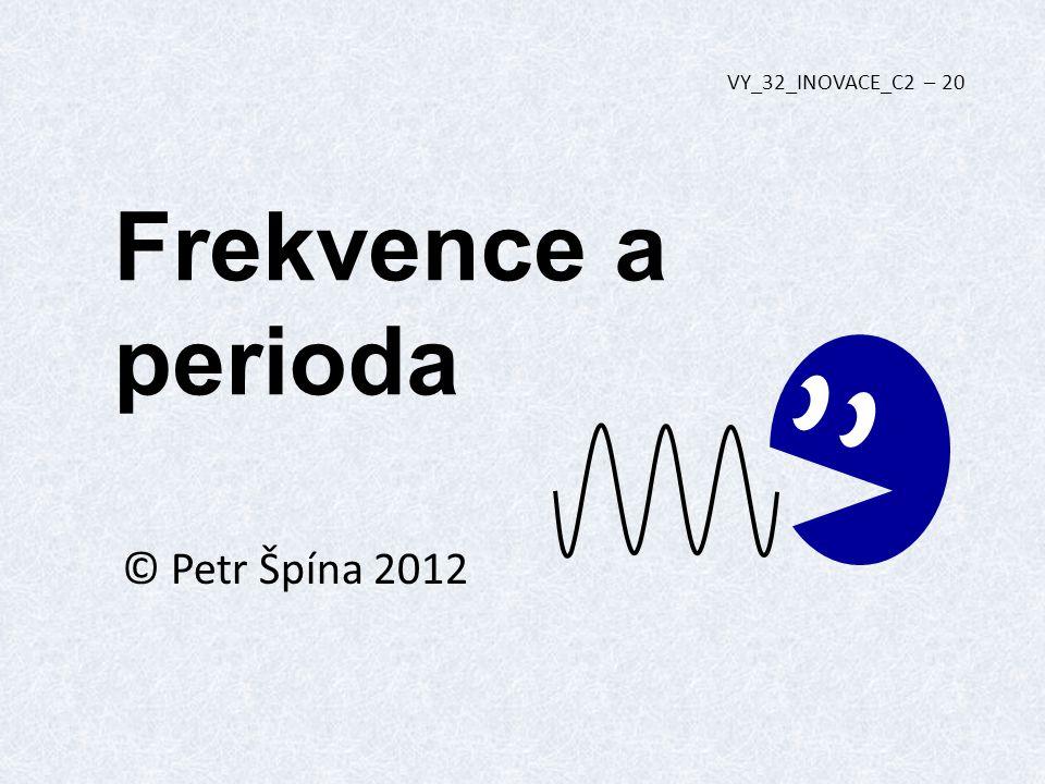 Frekvence a perioda © Petr Špína 2012 VY_32_INOVACE_C2 – 20