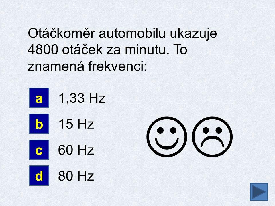 Otáčkoměr automobilu ukazuje 4800 otáček za minutu. To znamená frekvenci: a b 1,33 Hz 15 Hz d c 60 Hz 80 Hz 