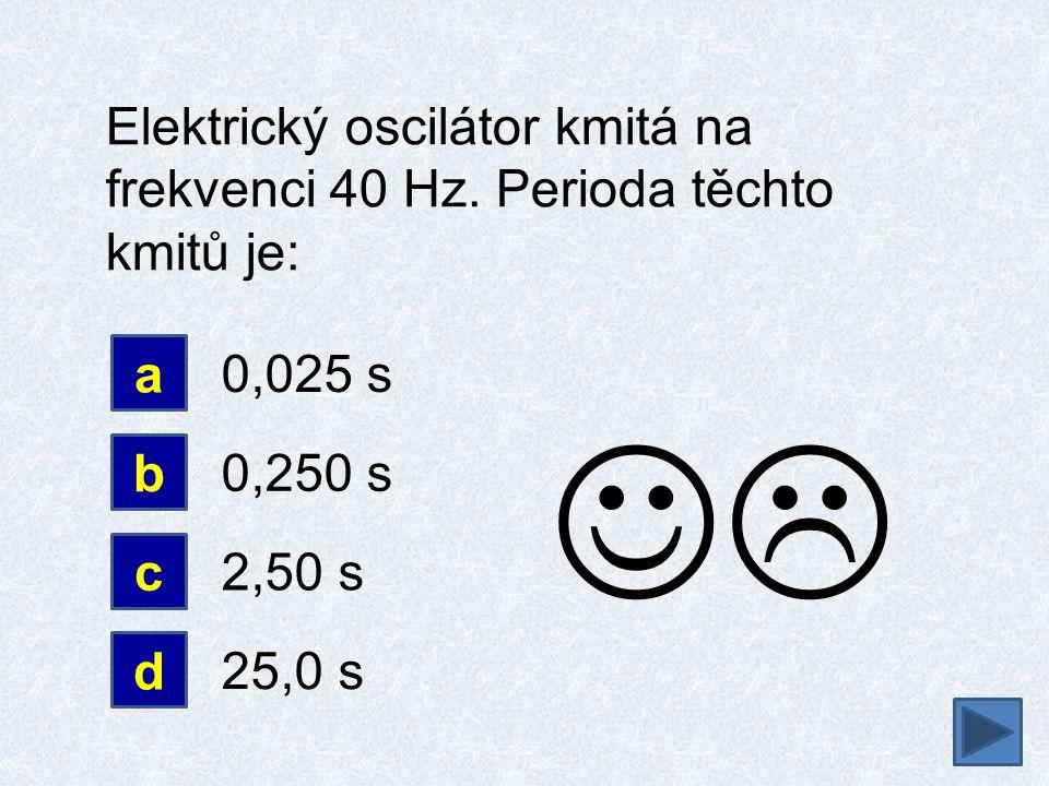 Elektrický oscilátor kmitá na frekvenci 40 Hz. Perioda těchto kmitů je: d b 0,025 s 0,250 s a c 2,50 s 25,0 s 