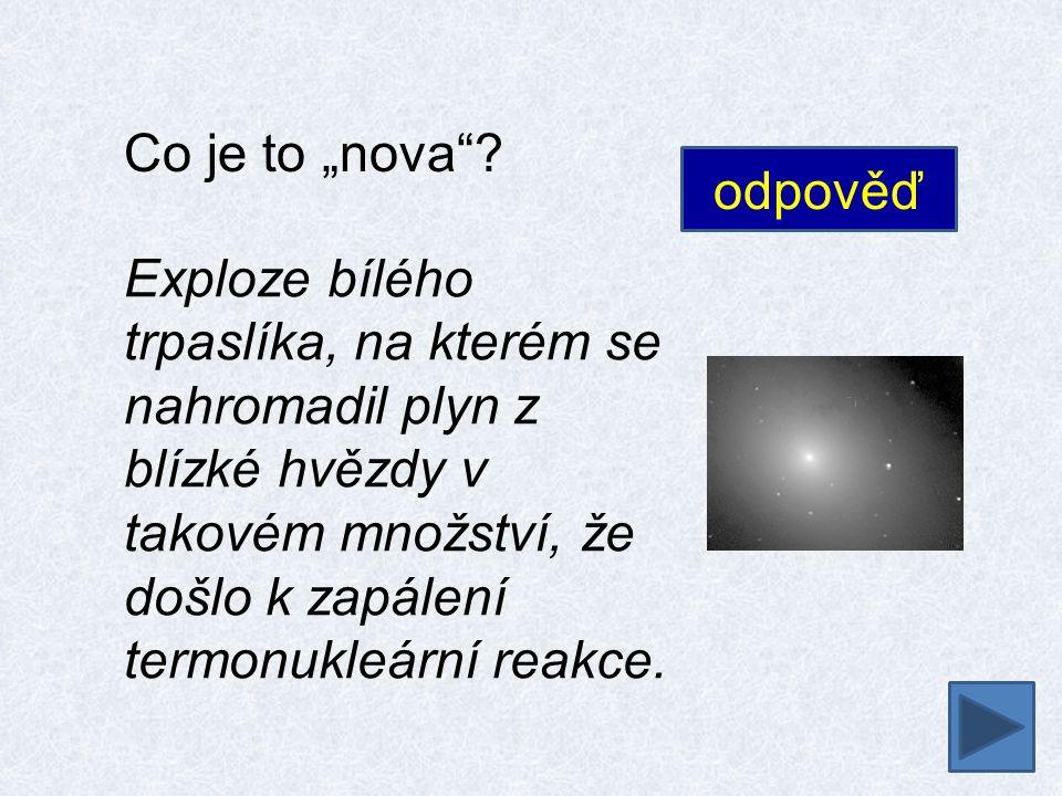 """Co je to """"nova""""? Exploze bílého trpaslíka, na kterém se nahromadil plyn z blízké hvězdy v takovém množství, že došlo k zapálení termonukleární reakce."""