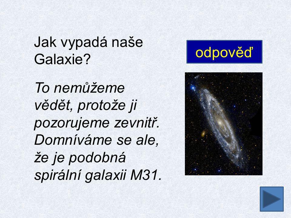 Jak vypadá naše Galaxie? To nemůžeme vědět, protože ji pozorujeme zevnitř. Domníváme se ale, že je podobná spirální galaxii M31. odpověď