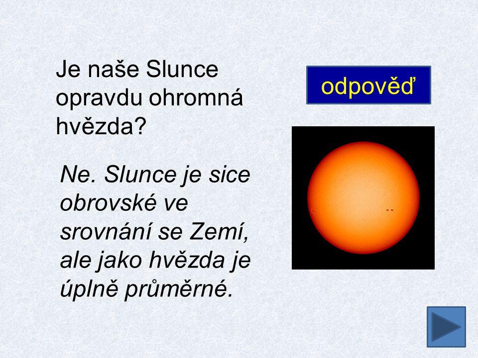 Je naše Slunce opravdu ohromná hvězda? Ne. Slunce je sice obrovské ve srovnání se Zemí, ale jako hvězda je úplně průměrné. odpověď