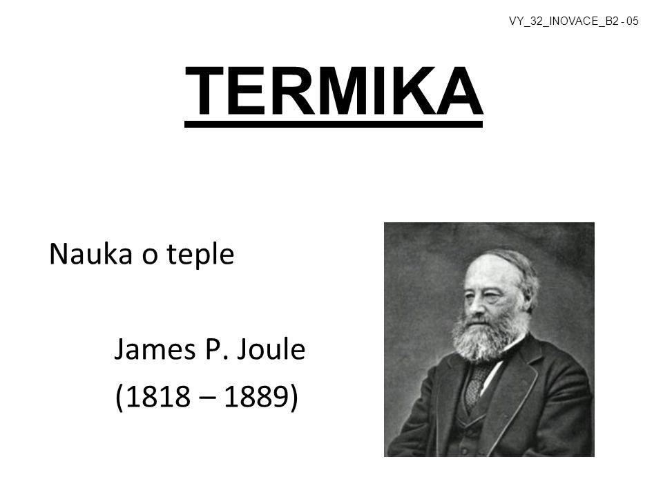TERMIKA Nauka o teple James P. Joule (1818 – 1889) VY_32_INOVACE_B2 - 05