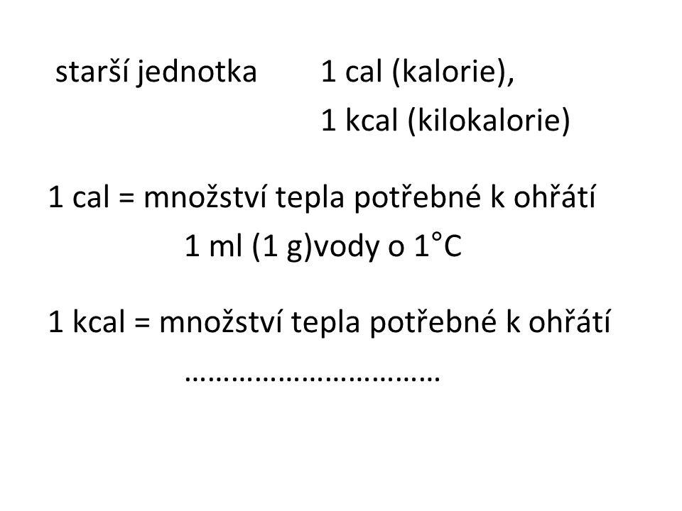 starší jednotka 1 cal (kalorie), 1 kcal (kilokalorie) 1 cal = množství tepla potřebné k ohřátí 1 ml (1 g)vody o 1°C 1 kcal = množství tepla potřebné k