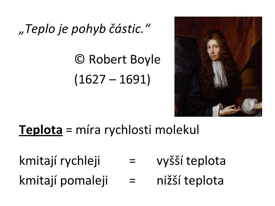 """""""Teplo je pohyb částic."""" © Robert Boyle (1627 – 1691) Teplota = míra rychlosti molekul kmitají rychleji = vyšší teplota kmitají pomaleji =nižší teplot"""
