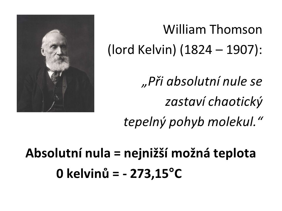"""William Thomson (lord Kelvin) (1824 – 1907): """"Při absolutní nule se zastaví chaotický tepelný pohyb molekul."""" Absolutní nula = nejnižší možná teplota"""