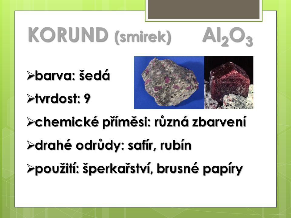 KORUND (smirek) Al 2 O 3  barva: šedá  tvrdost: 9  chemické příměsi: různá zbarvení  drahé odrůdy: safír, rubín  použití: šperkařství, brusné papíry