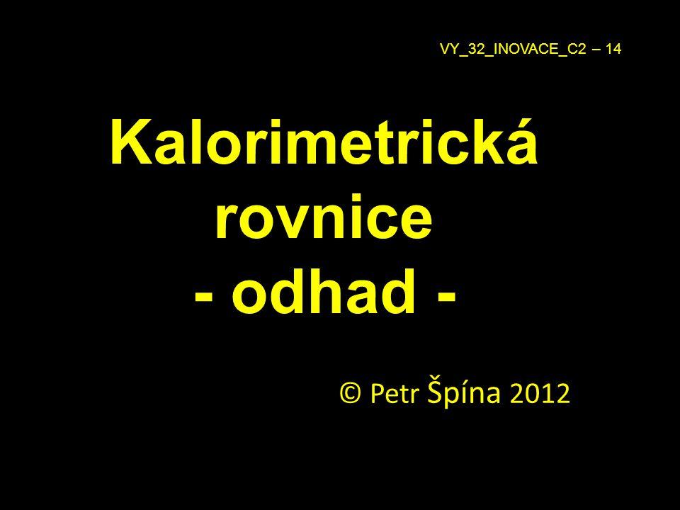 Kalorimetrická rovnice - odhad - © Petr Špína 2012 VY_32_INOVACE_C2 – 14