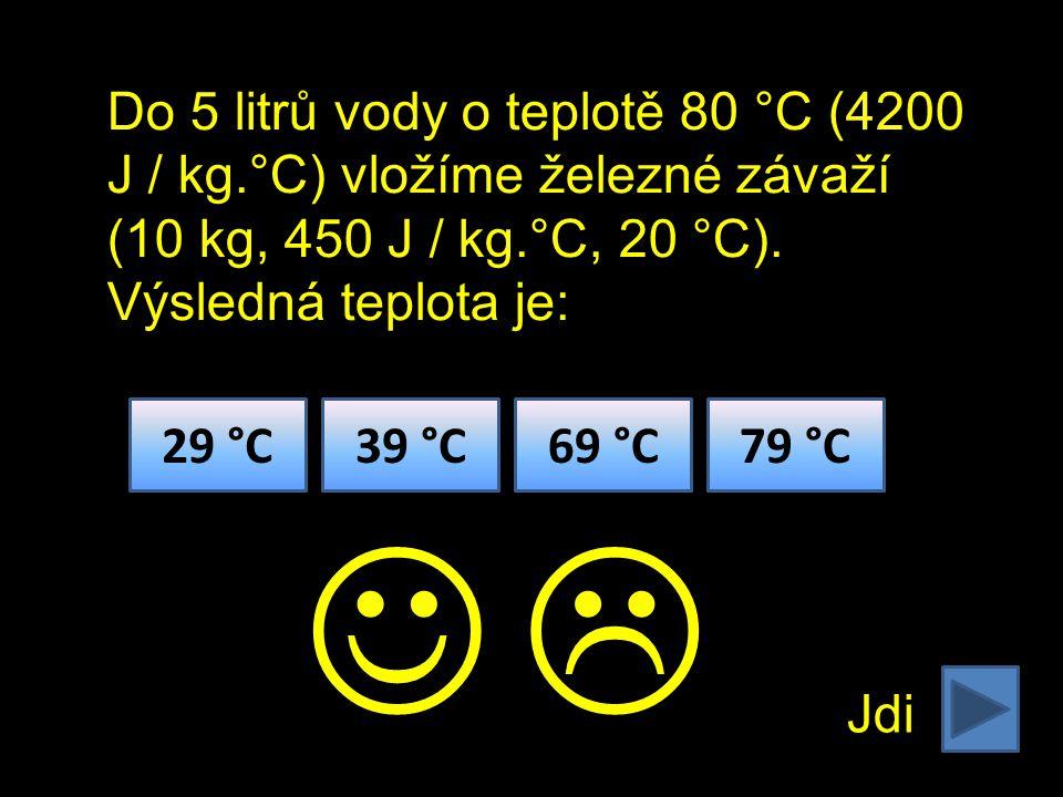 Jdi 29 °C39 °C69 °C79 °C  Do 5 litrů vody o teplotě 80 °C (4200 J / kg.°C) vložíme železné závaží (10 kg, 450 J / kg.°C, 20 °C).