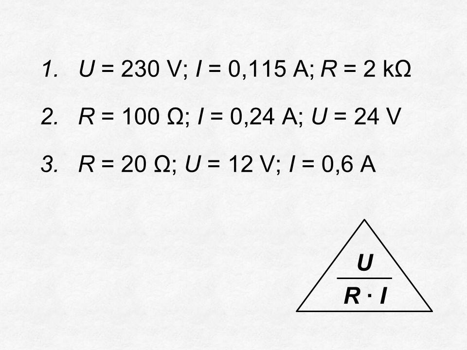 1.U = 230 V; I = 0,115 A;R = 2 kΩ 2.R = 100 Ω; I = 0,24 A; U = 24 V 3.R = 20 Ω; U = 12 V; I = 0,6 A U R ∙ I