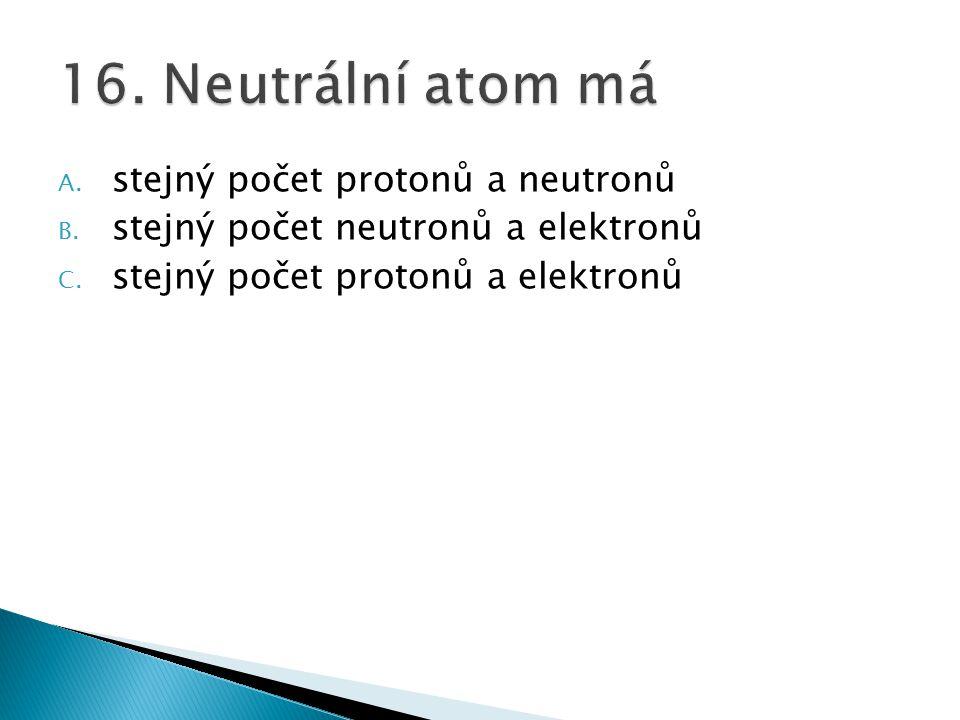A. stejný počet protonů a neutronů B. stejný počet neutronů a elektronů C. stejný počet protonů a elektronů