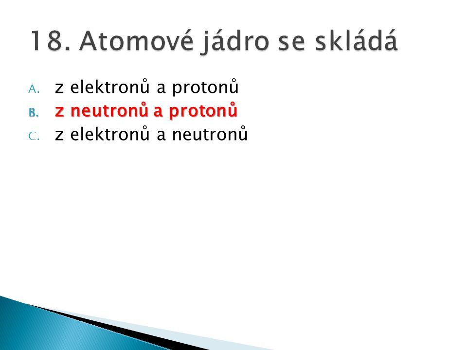 A. z elektronů a protonů B. z neutronů a protonů C. z elektronů a neutronů