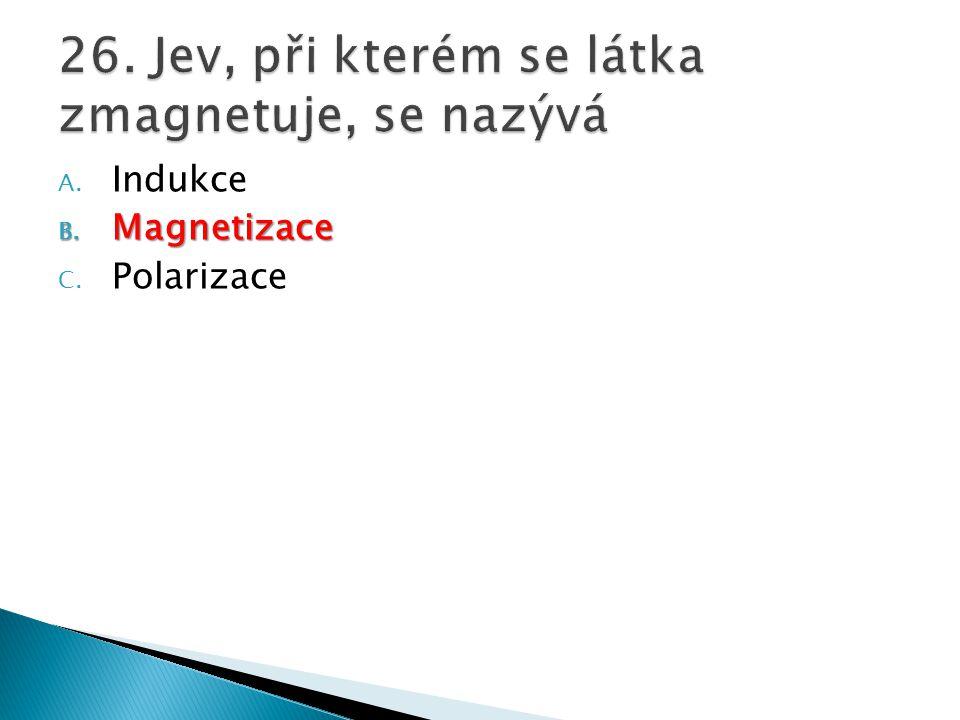 A. Indukce B. Magnetizace C. Polarizace