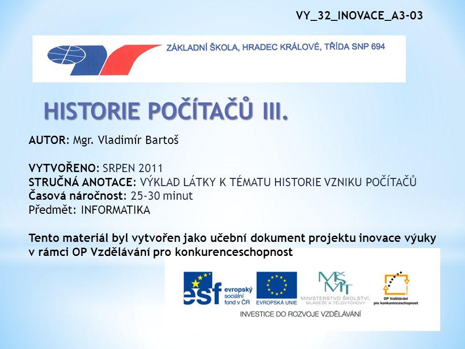 VY_32_INOVACE_A3-03 HISTORIE POČÍTAČŮ III. AUTOR: Mgr. Vladimír Bartoš VYTVOŘENO: SRPEN 2011 STRUČNÁ ANOTACE: VÝKLAD LÁTKY K TÉMATU HISTORIE VZNIKU PO