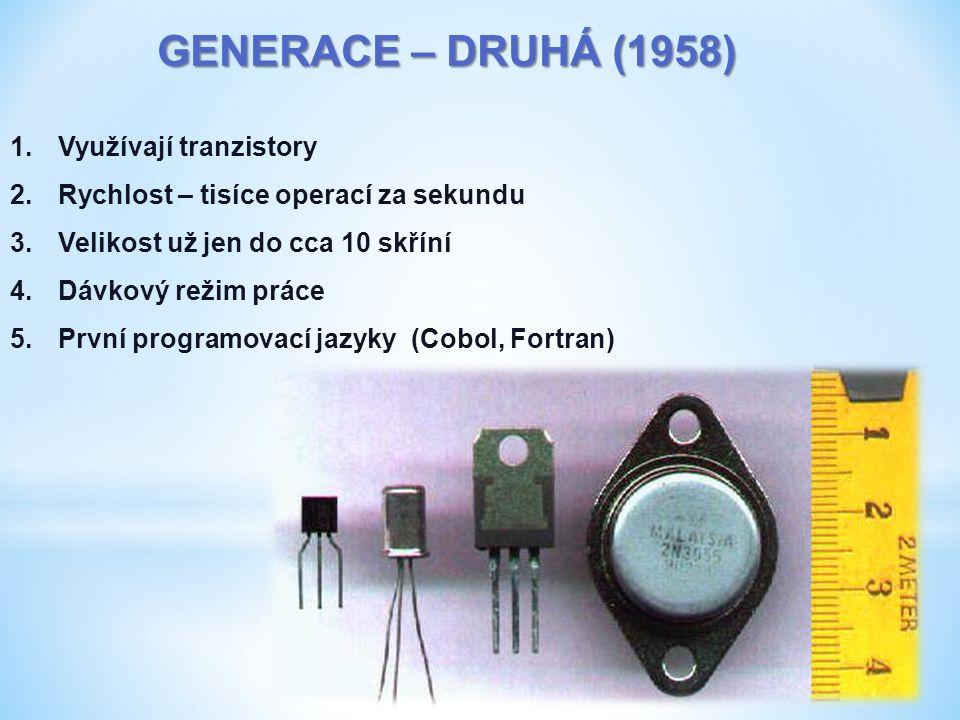 GENERACE – DRUHÁ (1958) 1.Využívají tranzistory 2.Rychlost – tisíce operací za sekundu 3.Velikost už jen do cca 10 skříní 4.Dávkový režim práce 5.První programovací jazyky (Cobol, Fortran)