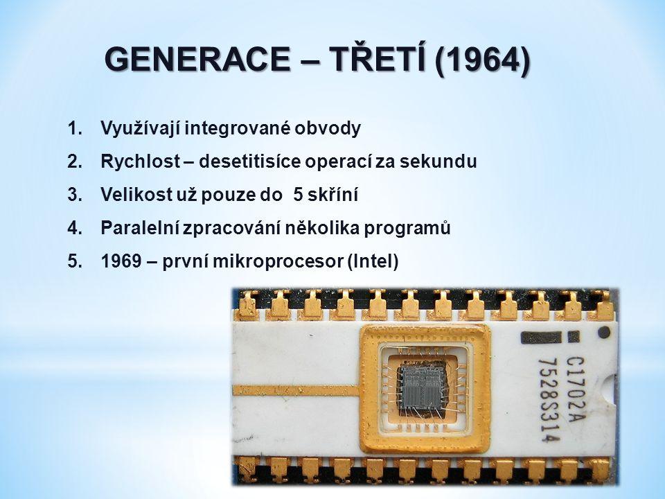 GENERACE – TŘETÍ (1964) 1.Využívají integrované obvody 2.Rychlost – desetitisíce operací za sekundu 3.Velikost už pouze do 5 skříní 4.Paralelní zpracování několika programů 5.1969 – první mikroprocesor (Intel)