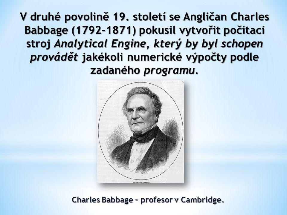 V druhé povolině 19. století se Angličan Charles Babbage (1792–1871) pokusil vytvořit počítací stroj Analytical Engine, který by byl schopen provádět