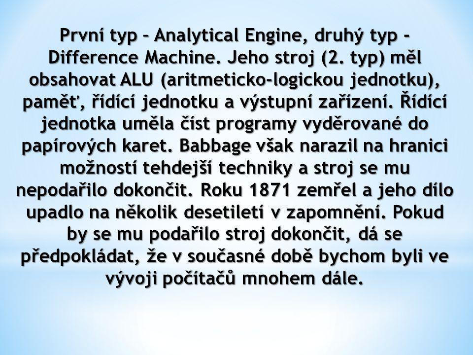 První typ – Analytical Engine, druhý typ - Difference Machine. Jeho stroj (2. typ) měl obsahovat ALU (aritmeticko-logickou jednotku), paměť, řídící je