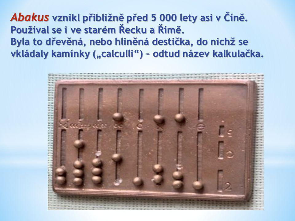 Abakus vznikl přibližně před 5 000 lety asi v Číně. Používal se i ve starém Řecku a Římě. Byla to dřevěná, nebo hliněná destička, do nichž se vkládaly