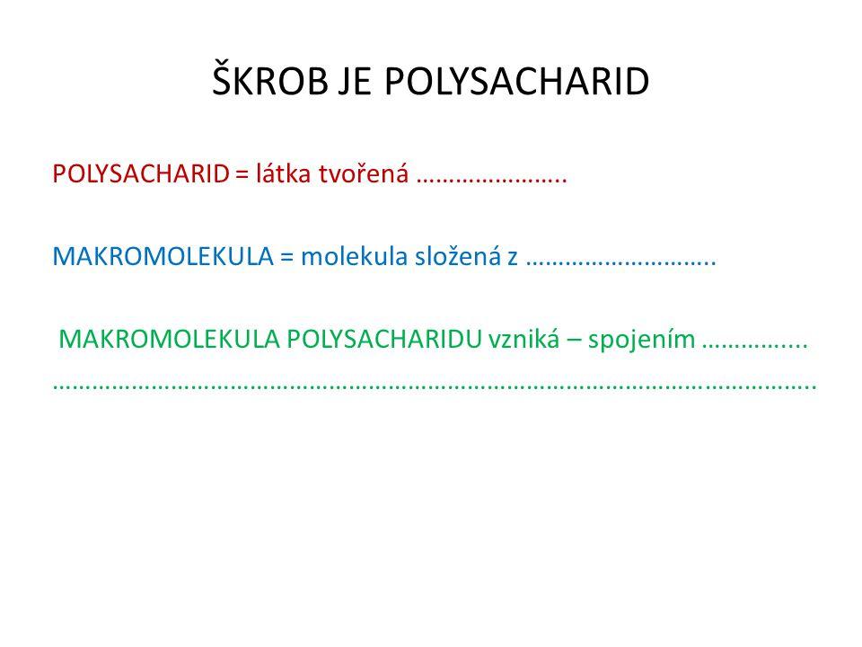 ŠKROB JE POLYSACHARID POLYSACHARID = látka tvořená ………………….. MAKROMOLEKULA = molekula složená z ……………………….. MAKROMOLEKULA POLYSACHARIDU vzniká – spoje