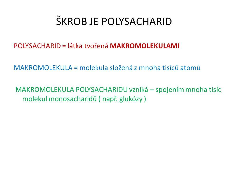 ŠKROB JE POLYSACHARID POLYSACHARID = látka tvořená MAKROMOLEKULAMI MAKROMOLEKULA = molekula složená z mnoha tisíců atomů MAKROMOLEKULA POLYSACHARIDU v
