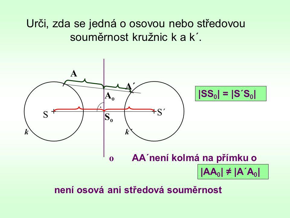 Urči, zda se jedná o osovou nebo středovou souměrnost kružnic k a k´. k není osová ani středová souměrnost S S´ k´ A A´ o. AoAo SoSo |AA 0 | ≠ |A´A 0