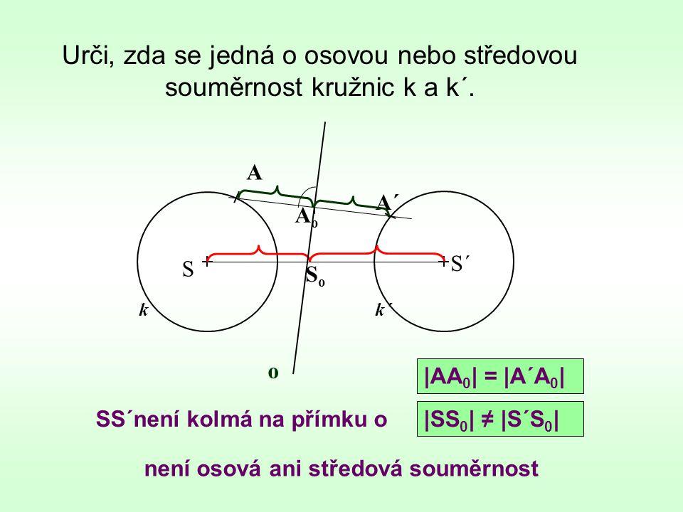 Urči, zda se jedná o osovou nebo středovou souměrnost kružnic k a k´. k není osová ani středová souměrnost S S´ k´ A A´ AoAo SoSo |AA 0 | = |A´A 0 | |