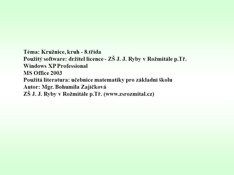 Téma: Kružnice, kruh - 8.třída Použitý software: držitel licence - ZŠ J. J. Ryby v Rožmitále p.Tř. Windows XP Professional MS Office 2003 Použitá lite