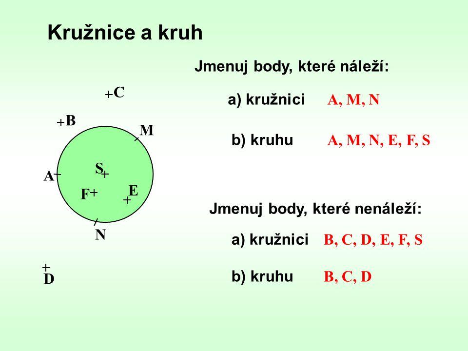 Kružnice a kruh S Jmenuj body, které náleží: a) kružnici Jmenuj body, které nenáleží: A E M C D F B N b) kruhu a) kružnici b) kruhu A, M, N A, M, N, E