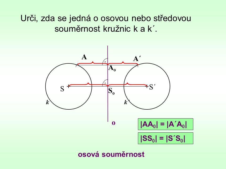 Urči, zda se jedná o osovou nebo středovou souměrnost kružnic k a k´. k osová souměrnost S S´ k´ A A´ o.. AoAo SoSo |AA 0 | = |A´A 0 | |SS 0 | = |S´S