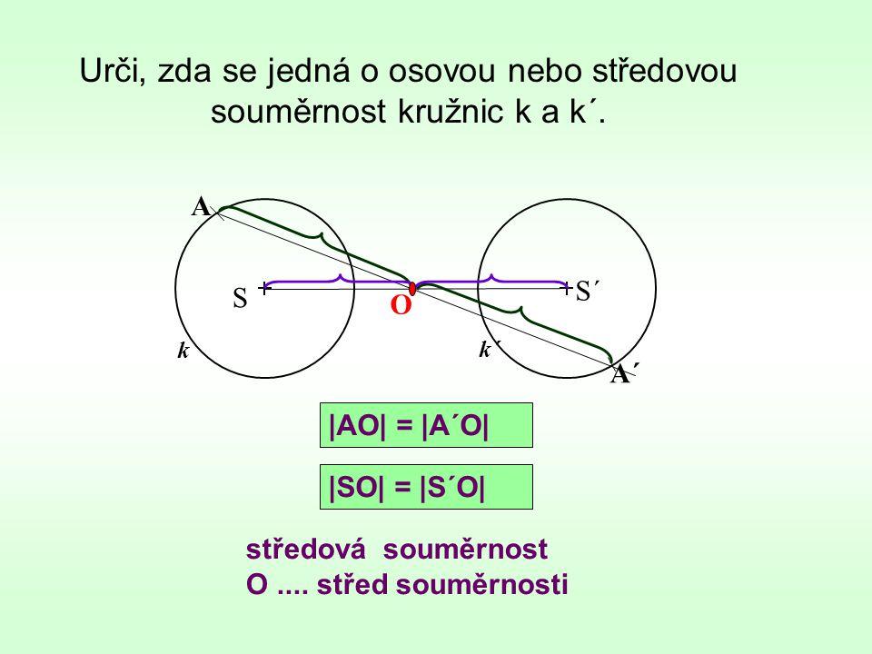 Urči, zda se jedná o osovou nebo středovou souměrnost kružnic k a k´. k středová souměrnost O.... střed souměrnosti S S´ k´ A A´ O |AO| = |A´O| |SO| =