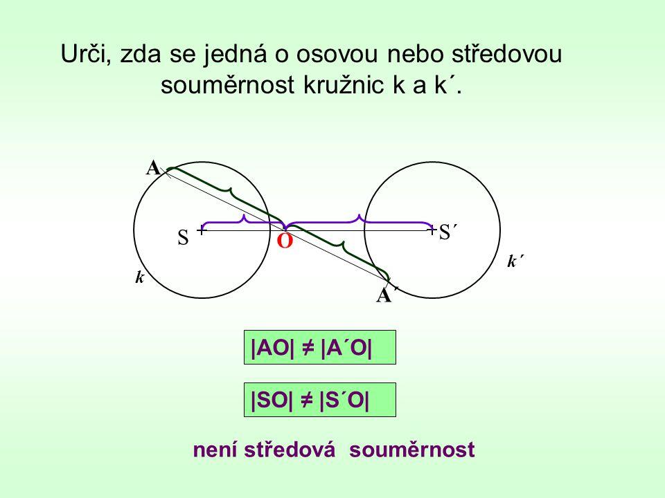 Urči, zda se jedná o osovou nebo středovou souměrnost kružnic k a k´. k není středová souměrnost S S´ k´ A A´ O |AO| ≠ |A´O| |SO| ≠ |S´O|