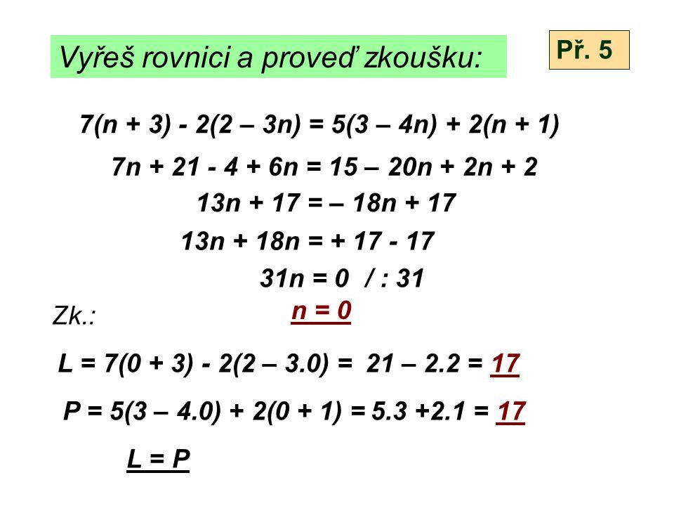 Vyřeš rovnici a proveď zkoušku: 7(n + 3) - 2(2 – 3n) = 5(3 – 4n) + 2(n + 1) 7n + 21 - 4 + 6n = 15 – 20n + 2n + 2 13n + 17 = – 18n + 17 13n + 18n = + 17 - 17 31n = 0/ : 31 n = 0 Zk.: L = 7(0 + 3) - 2(2 – 3.0) = P = 5(3 – 4.0) + 2(0 + 1) = L = P Př.