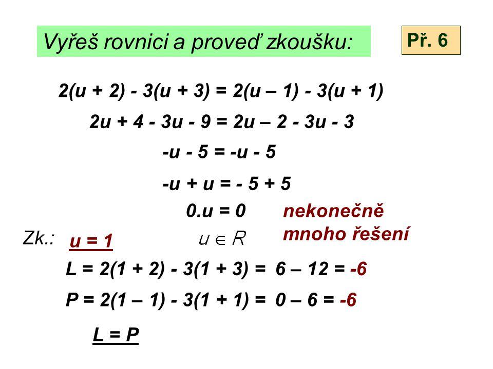 Vyřeš rovnici a proveď zkoušku: 2(u + 2) - 3(u + 3) = 2(u – 1) - 3(u + 1) Zk.: L = P 2u + 4 - 3u - 9 = 2u – 2 - 3u - 3 -u - 5 = -u - 5 -u + u = - 5 + 5 0.u = 0nekonečně mnoho řešení u = 1 L = 2(1 + 2) - 3(1 + 3) = P = 2(1 – 1) - 3(1 + 1) = Př.