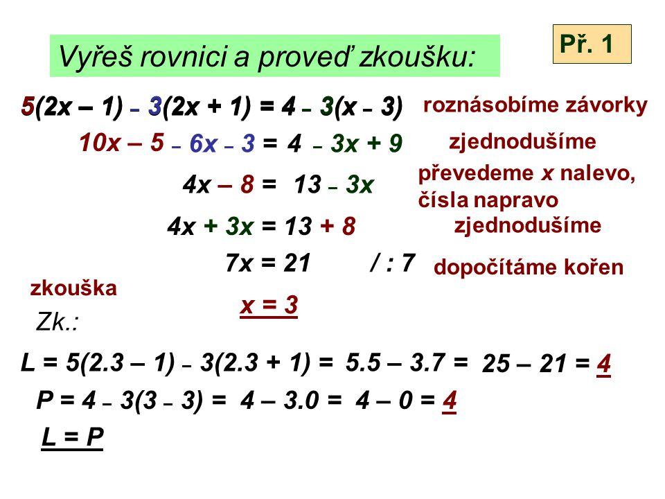 Vyřeš rovnici a proveď zkoušku: 9 + 2(v - 1) = 4(v + 1) - 5 9 + 2v - 2 = 4v + 4 - 5 2v + 7 = 4v - 1 2v – 4v = - 1 - 7 – 2v = - 8 v = 4 / : (-2) Zk.: L = 9 + 2(4 - 1) = P = 4(4 + 1) – 5 = L = P Př.