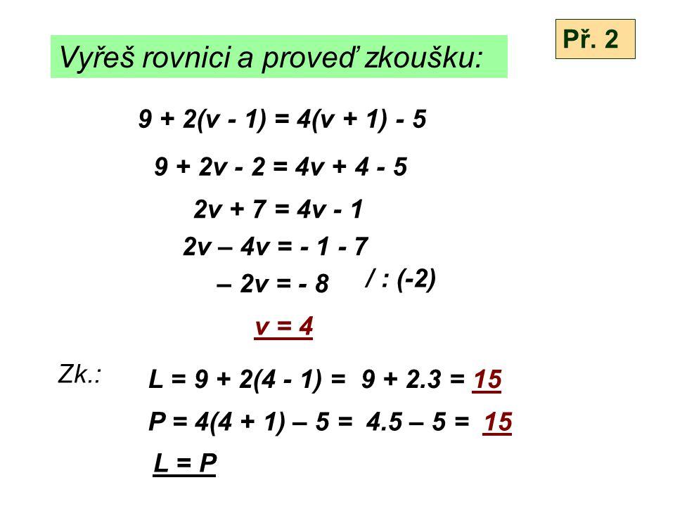 Vyřeš rovnici a proveď zkoušku: 3(t + 2) + 2(t – 3) = 4(t + 2) + 5(t + 4) 3t + 6 + 2t – 6 = 4t + 8 + 5t + 20 5t = 9t + 28 5t - 9t = 28 - 4t = 28 / : (-4) t = -7 Zk.: L = 3(-7+2) + 2(-7–3) = P = 4(-7 + 2) + 5(-7 + 4)= L = P Př.