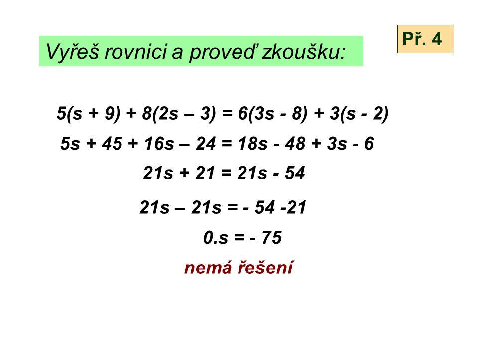 Vyřeš rovnici a proveď zkoušku: 5(s + 9) + 8(2s – 3) = 6(3s - 8) + 3(s - 2) 5s + 45 + 16s – 24 = 18s - 48 + 3s - 6 21s + 21 = 21s - 54 21s – 21s = - 5
