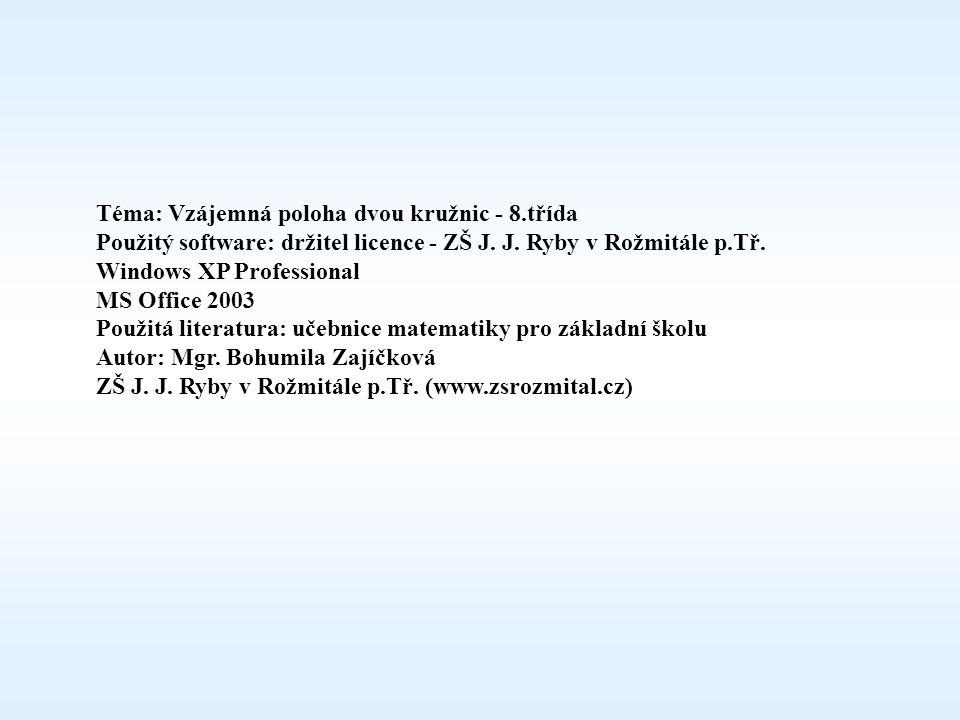 Téma: Vzájemná poloha dvou kružnic - 8.třída Použitý software: držitel licence - ZŠ J. J. Ryby v Rožmitále p.Tř. Windows XP Professional MS Office 200