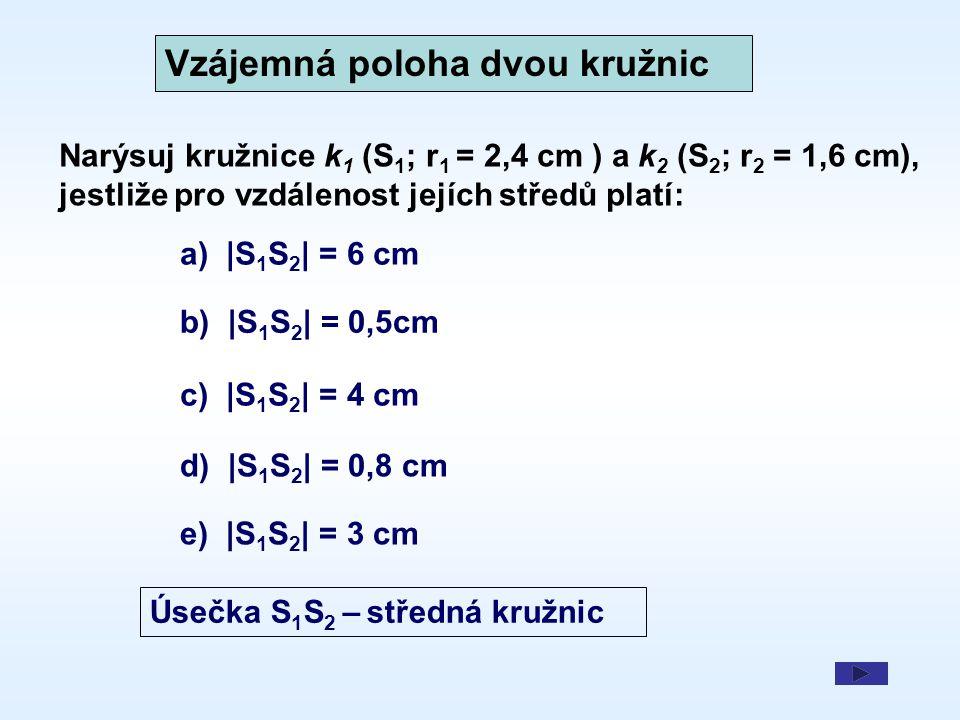 Kružnice bez společných bodů k1k1 k2k2 r 1 + r 2 < |S 1 S 2 | k1k1 k2k2 S 1 S 2 – středná kružnic kružnice se neprotnou S1S1 S2S2 r1r1 r2r2 S1S1 S2S2 r1r1 r2r2 r 1 - r 2 > |S 1 S 2 | a) |S 1 S 2 | = 6 cm b) |S 1 S 2 | = 0,5cm 2,4 + 1,6 < 6 2,4 - 1,6 > 0,5 k 1 (S 1 ; r 1 = 2,4 cm ),k 2 (S 2 ; r 2 = 1,6 cm) kružnice se neprotnou